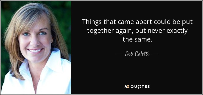 Things that came apart could be put together again, but never exactly the same. - Deb Caletti