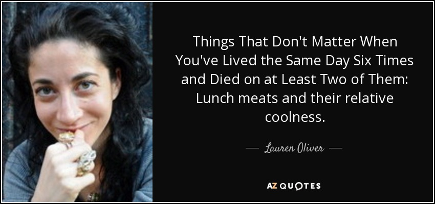 Things That Don't Matter When You've Lived the Same Day Six Times and Died on at Least Two of Them: Lunch meats and their relative coolness. - Lauren Oliver