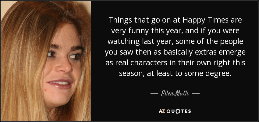 Things that go on at Happy Times are very funny this year, and if you were watching last year, some of the people you saw then as basically extras emerge as real characters in their own right this season, at least to some degree. - Ellen Muth