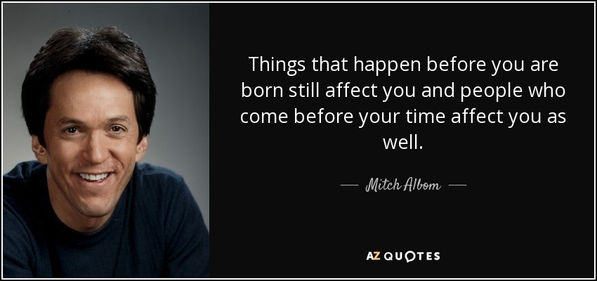 Things that happen before you are born still affect you and people who come before your time affect you as well. - Mitch Albom