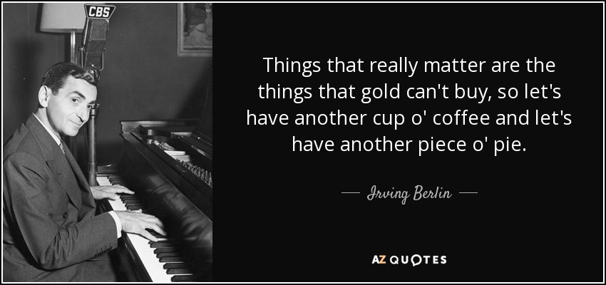 Things that really matter are the things that gold can't buy, so let's have another cup o' coffee and let's have another piece o' pie. - Irving Berlin