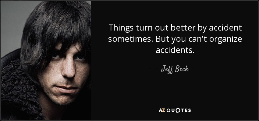 Things turn out better by accident sometimes. But you can't organize accidents. - Jeff Beck