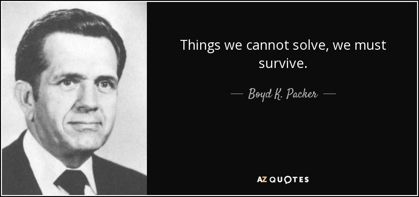 Things we cannot solve, we must survive. - Boyd K. Packer