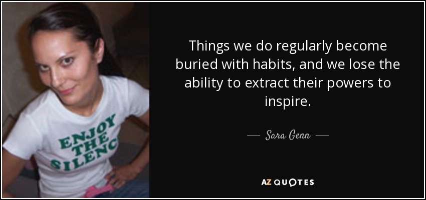 Things we do regularly become buried with habits, and we lose the ability to extract their powers to inspire. - Sara Genn