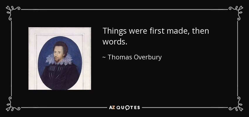Things were first made, then words. - Thomas Overbury