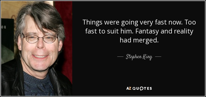 Things were going very fast now. Too fast to suit him. Fantasy and reality had merged. - Stephen King