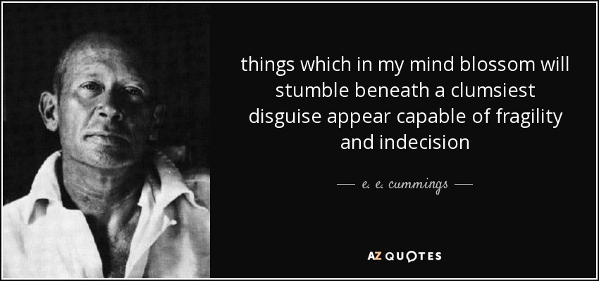 things which in my mind blossom will stumble beneath a clumsiest disguise appear capable of fragility and indecision - e. e. cummings