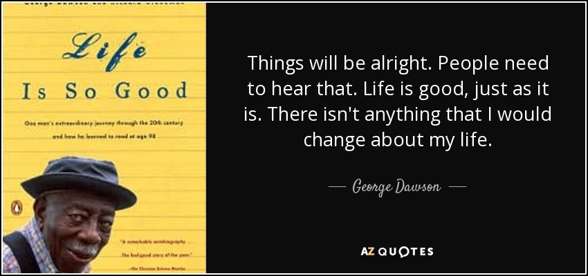 Things will be alright. People need to hear that. Life is good, just as it is. There isn't anything that I would change about my life. - George Dawson