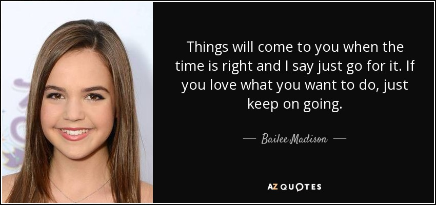Things will come to you when the time is right and I say just go for it. If you love what you want to do, just keep on going. - Bailee Madison