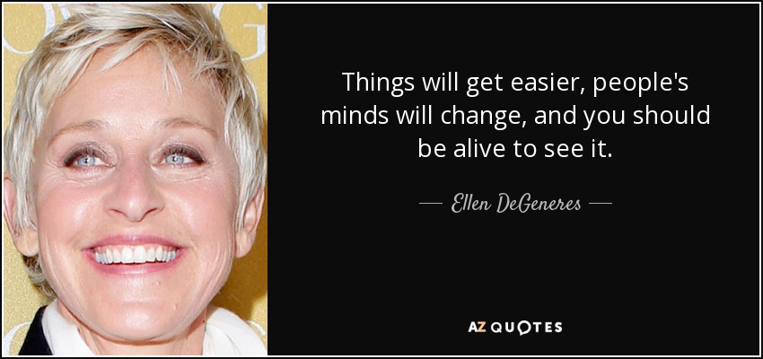 Things will get easier, people's minds will change, and you should be alive to see it. - Ellen DeGeneres
