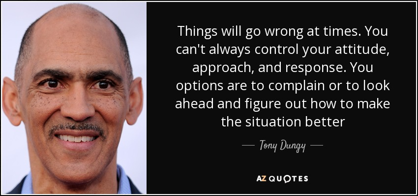Things will go wrong at times. You can't always control your attitude, approach, and response. You options are to complain or to look ahead and figure out how to make the situation better - Tony Dungy