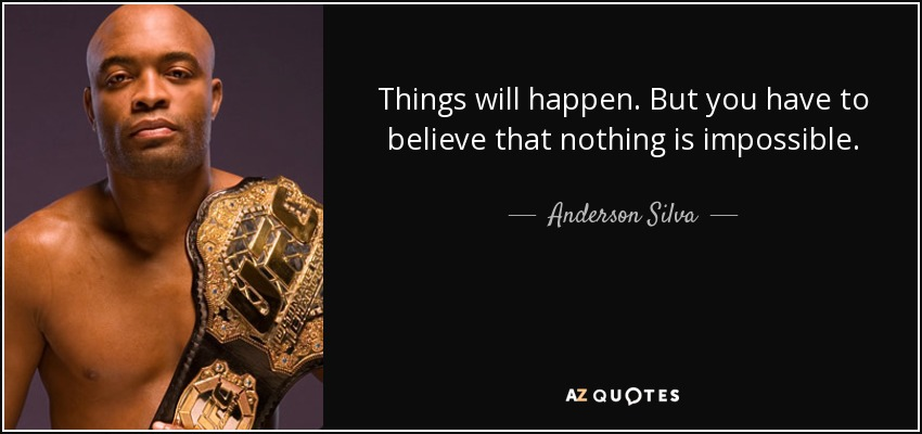 Things will happen. But you have to believe that nothing is impossible. - Anderson Silva