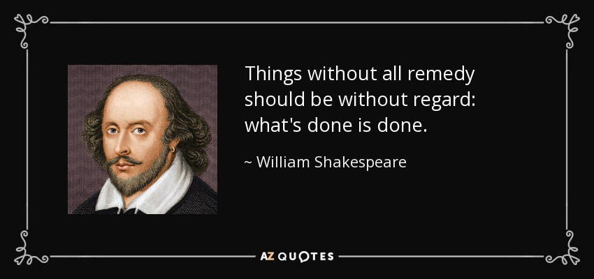 Things without all remedy should be without regard: what's done is done. - William Shakespeare