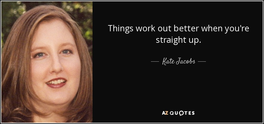 Things work out better when you're straight up. - Kate Jacobs