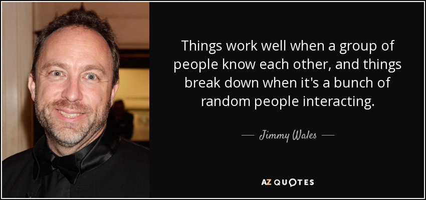 Things work well when a group of people know each other, and things break down when it's a bunch of random people interacting. - Jimmy Wales