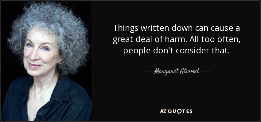 Things written down can cause a great deal of harm. All too often, people don't consider that. - Margaret Atwood