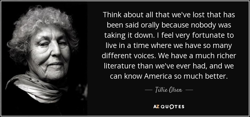 Think about all that we've lost that has been said orally because nobody was taking it down. I feel very fortunate to live in a time where we have so many different voices. We have a much richer literature than we've ever had, and we can know America so much better. - Tillie Olsen