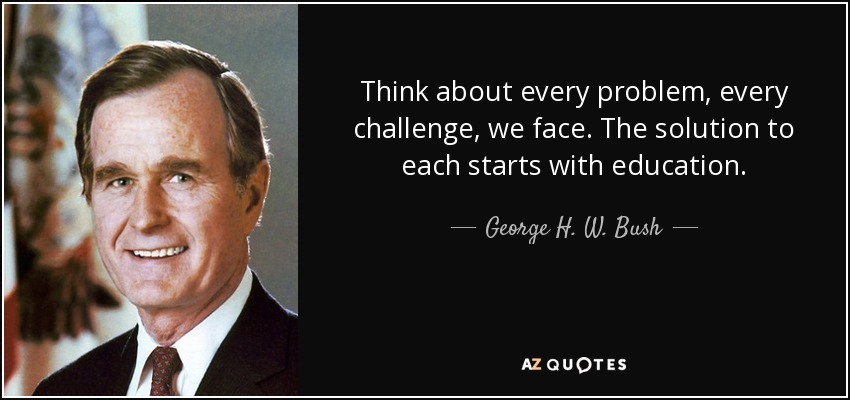 Think about every problem, every challenge, we face. The solution to each starts with education. - George H. W. Bush