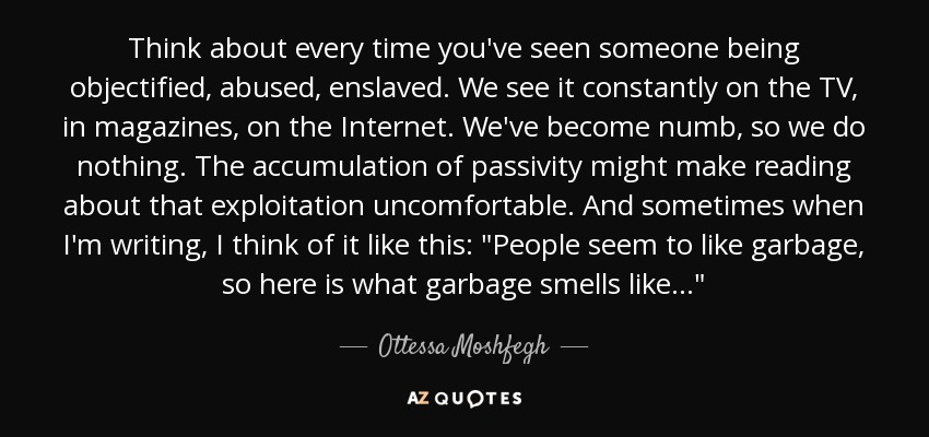 Think about every time you've seen someone being objectified, abused, enslaved. We see it constantly on the TV, in magazines, on the Internet. We've become numb, so we do nothing. The accumulation of passivity might make reading about that exploitation uncomfortable. And sometimes when I'm writing, I think of it like this:
