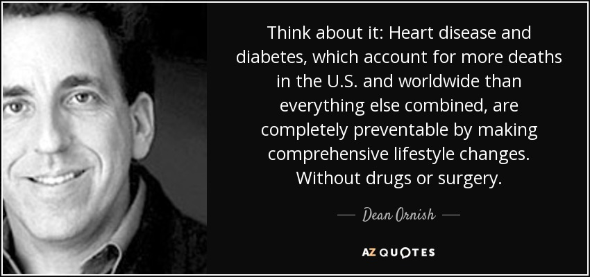 Think about it: Heart disease and diabetes, which account for more deaths in the U.S. and worldwide than everything else combined, are completely preventable by making comprehensive lifestyle changes. Without drugs or surgery. - Dean Ornish