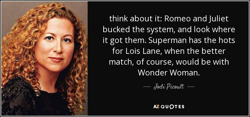 think about it: Romeo and Juliet bucked the system, and look where it got them. Superman has the hots for Lois Lane, when the better match, of course, would be with Wonder Woman. - Jodi Picoult