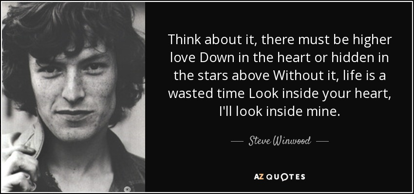 Think about it, there must be higher love Down in the heart or hidden in the stars above Without it, life is a wasted time Look inside your heart, I'll look inside mine. - Steve Winwood