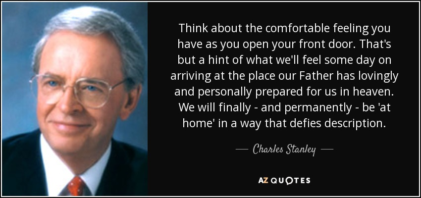 Think about the comfortable feeling you have as you open your front door. That's but a hint of what we'll feel some day on arriving at the place our Father has lovingly and personally prepared for us in heaven. We will finally - and permanently - be 'at home' in a way that defies description. - Charles Stanley