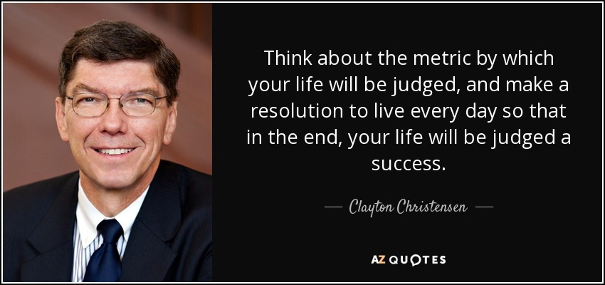 Think about the metric by which your life will be judged, and make a resolution to live every day so that in the end, your life will be judged a success. - Clayton Christensen