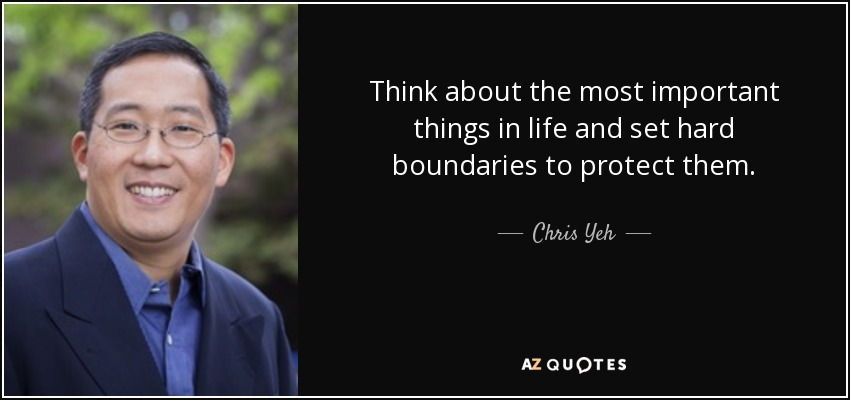 Think about the most important things in life and set hard boundaries to protect them. - Chris Yeh