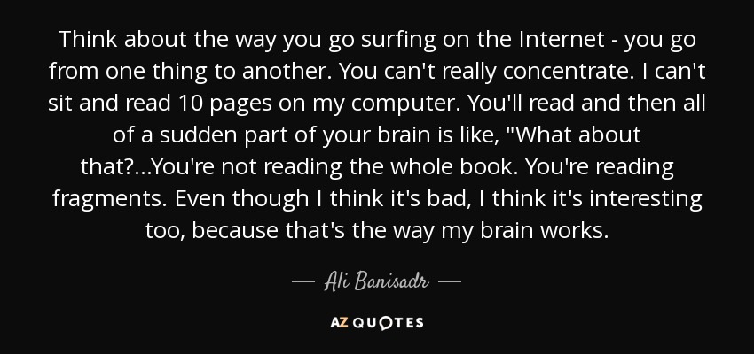 Think about the way you go surfing on the Internet - you go from one thing to another. You can't really concentrate. I can't sit and read 10 pages on my computer. You'll read and then all of a sudden part of your brain is like,