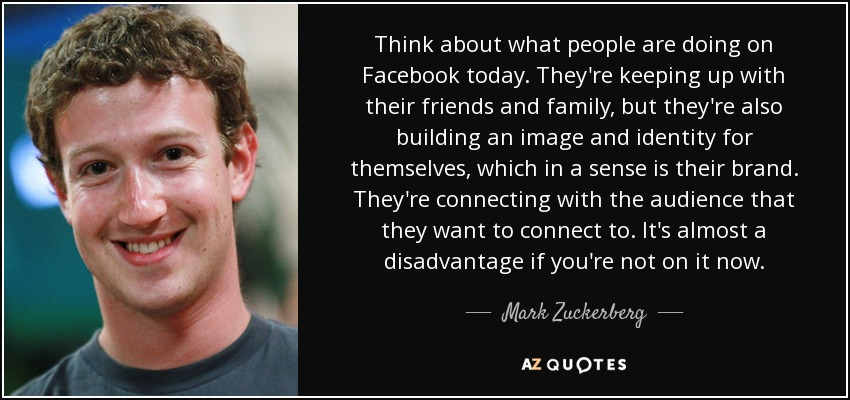 Think about what people are doing on Facebook today. They're keeping up with their friends and family, but they're also building an image and identity for themselves, which in a sense is their brand. They're connecting with the audience that they want to connect to. It's almost a disadvantage if you're not on it now. - Mark Zuckerberg