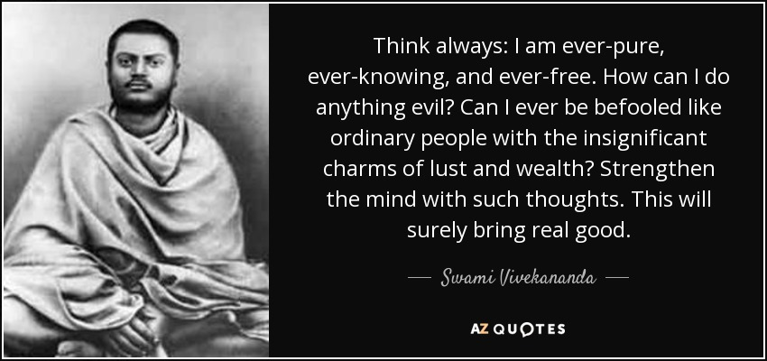 Think always: I am ever-pure, ever-knowing, and ever-free. How can I do anything evil? Can I ever be befooled like ordinary people with the insignificant charms of lust and wealth? Strengthen the mind with such thoughts. This will surely bring real good. - Swami Vivekananda