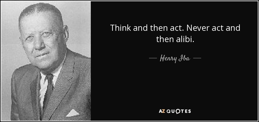 Think and then act. Never act and then alibi. - Henry Iba