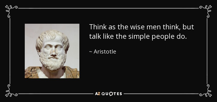 Think as the wise men think, but talk like the simple people do. - Aristotle