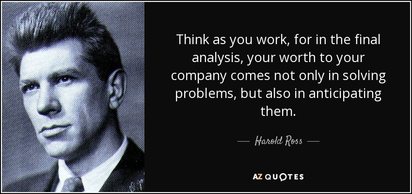 Think as you work, for in the final analysis, your worth to your company comes not only in solving problems, but also in anticipating them. - Harold Ross