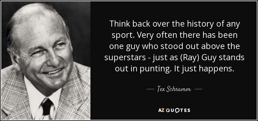 Think back over the history of any sport. Very often there has been one guy who stood out above the superstars - just as (Ray) Guy stands out in punting. It just happens. - Tex Schramm