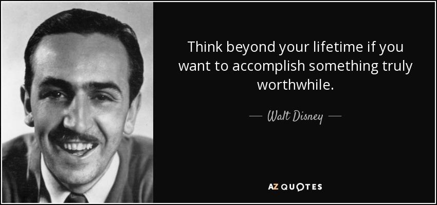 Think beyond your lifetime if you want to accomplish something truly worthwhile. - Walt Disney