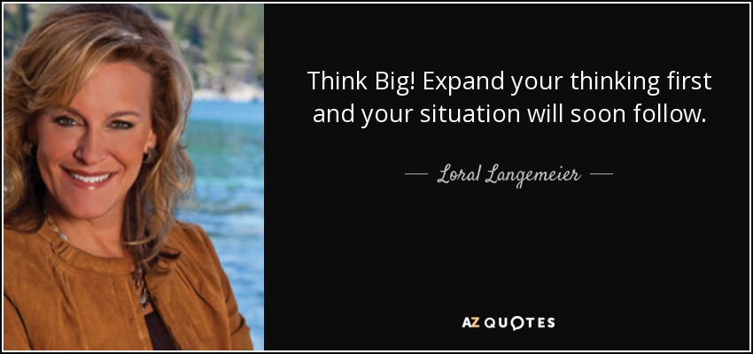 Think Big! Expand your thinking first and your situation will soon follow. - Loral Langemeier