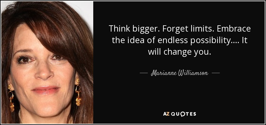 Think bigger. Forget limits. Embrace the idea of endless possibility.... It will change you. - Marianne Williamson