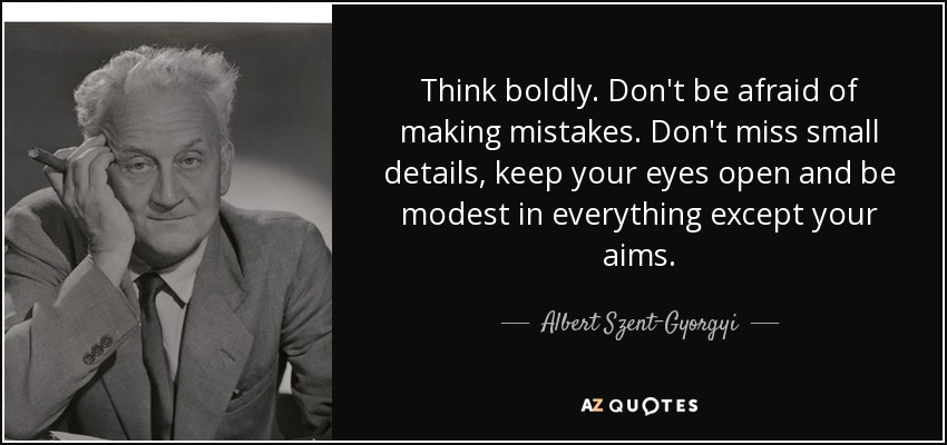 Think boldly. Don't be afraid of making mistakes. Don't miss small details, keep your eyes open and be modest in everything except your aims. - Albert Szent-Gyorgyi