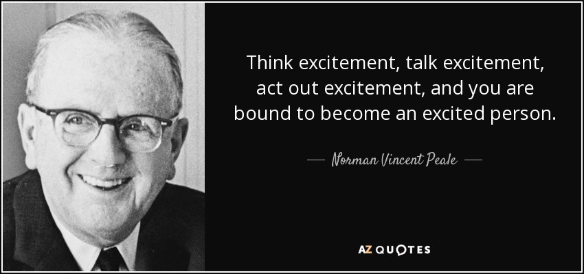 Think excitement, talk excitement, act out excitement, and you are bound to become an excited person. - Norman Vincent Peale