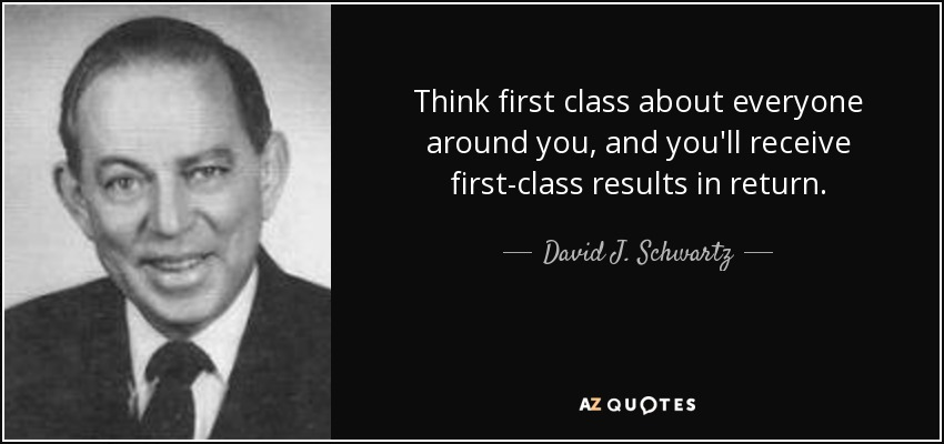 Think first class about everyone around you, and you'll receive first-class results in return. - David J. Schwartz