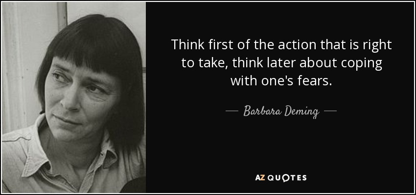 Think first of the action that is right to take, think later about coping with one's fears. - Barbara Deming