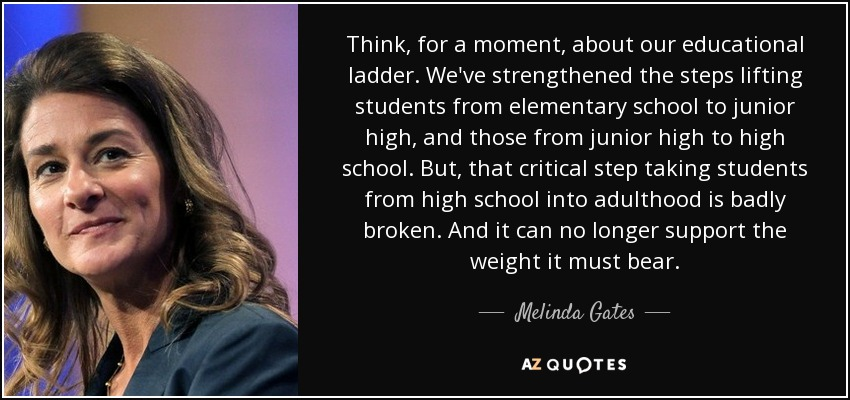 Think, for a moment, about our educational ladder. We've strengthened the steps lifting students from elementary school to junior high, and those from junior high to high school. But, that critical step taking students from high school into adulthood is badly broken. And it can no longer support the weight it must bear. - Melinda Gates