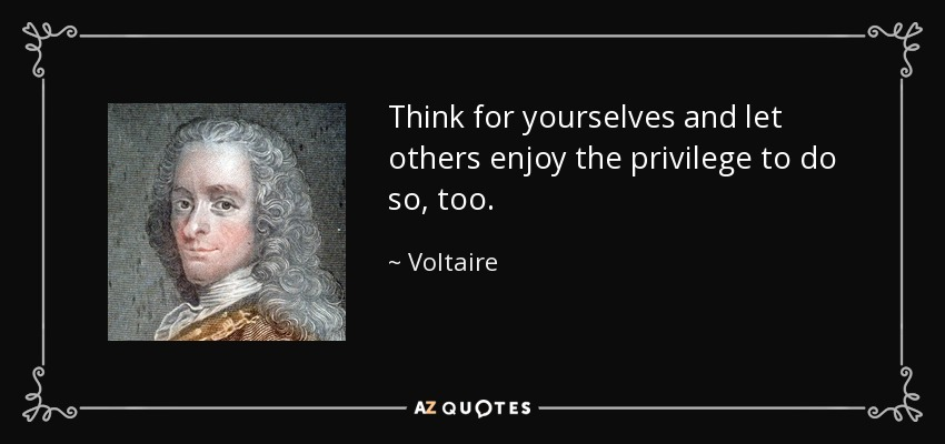 Think for yourselves and let others enjoy the privilege to do so, too. - Voltaire