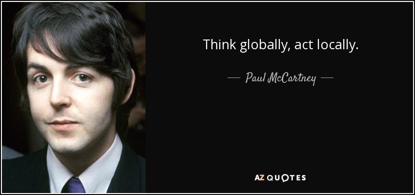 Think globally, act locally. - Paul McCartney