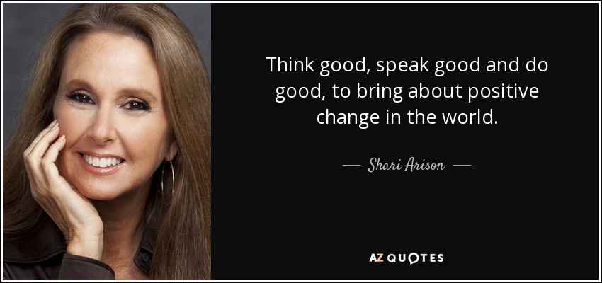 Think good, speak good and do good, to bring about positive change in the world. - Shari Arison