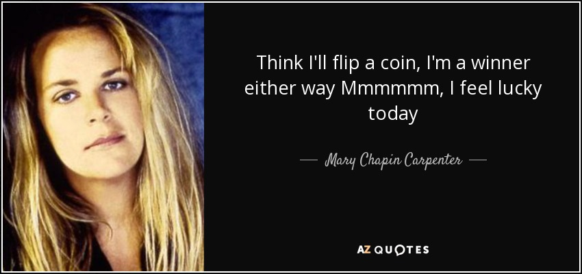 Think I'll flip a coin, I'm a winner either way Mmmmmm, I feel lucky today - Mary Chapin Carpenter