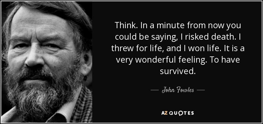Think. In a minute from now you could be saying, I risked death. I threw for life, and I won life. It is a very wonderful feeling. To have survived. - John Fowles