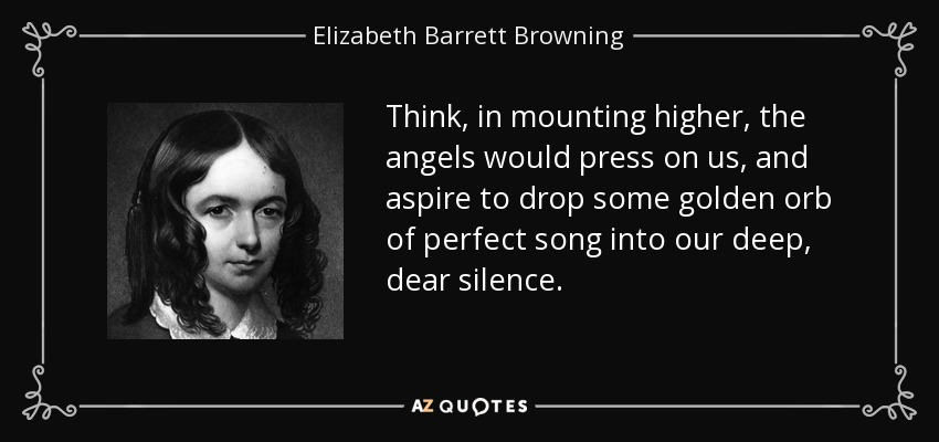 Think, in mounting higher, the angels would press on us, and aspire to drop some golden orb of perfect song into our deep, dear silence. - Elizabeth Barrett Browning